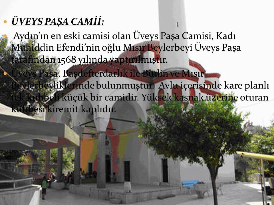  ÜVEYS PAŞA CAMİİ:  Aydın'ın en eski camisi olan Üveys Paşa Camisi, Kadı Muhiddin Efendi'nin oğlu Mısır Beylerbeyi Üveys Paşa tarafından 1568 yılında yaptırılmıştır.