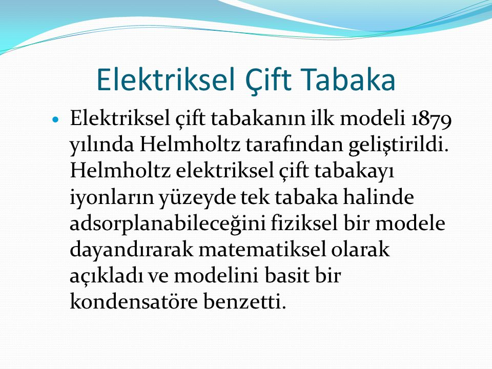 Elektriksel Çift Tabaka  Elektriksel çift tabakanın ilk modeli 1879 yılında Helmholtz tarafından geliştirildi. Helmholtz elektriksel çift tabakayı iy