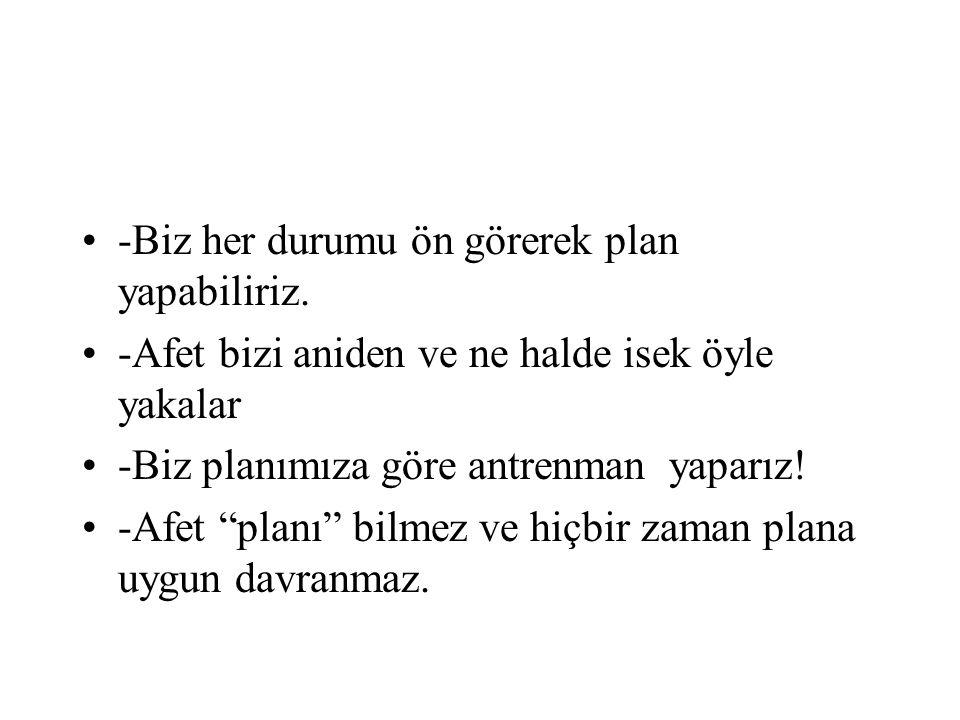 """•-Biz her durumu ön görerek plan yapabiliriz. •-Afet bizi aniden ve ne halde isek öyle yakalar •-Biz planımıza göre antrenman yaparız! •-Afet """"planı"""""""