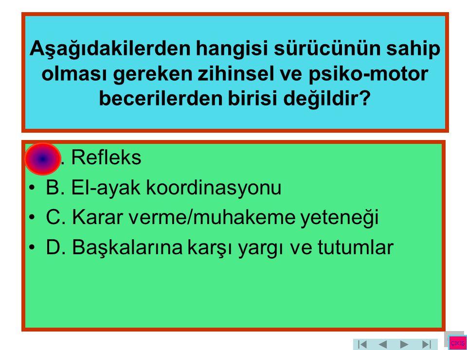 Aşağıdakilerden hangisi sürücünün sahip olması gereken zihinsel ve psiko-motor becerilerden birisi değildir? •A. Refleks •B. El-ayak koordinasyonu •C.