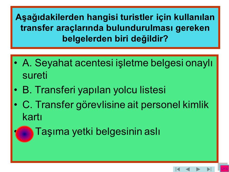 Aşağıdakilerden hangisi turistler için kullanılan transfer araçlarında bulundurulması gereken belgelerden biri değildir? •A. Seyahat acentesi işletme