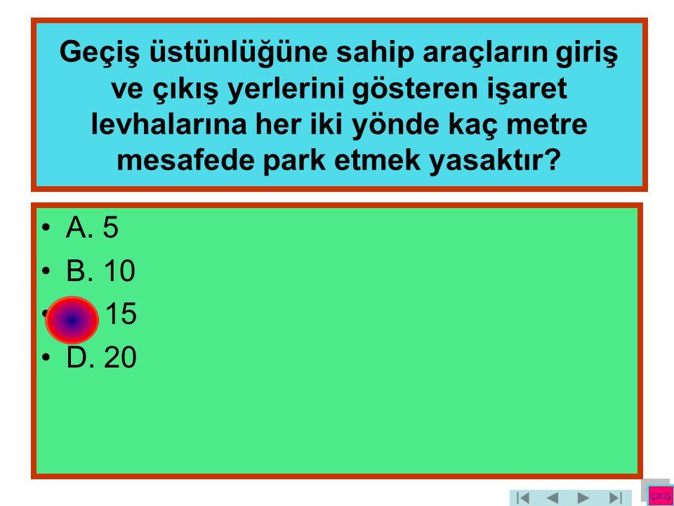Geçiş üstünlüğüne sahip araçların giriş ve çıkış yerlerini gösteren işaret levhalarına her iki yönde kaç metre mesafede park etmek yasaktır? •A. 5 •B.
