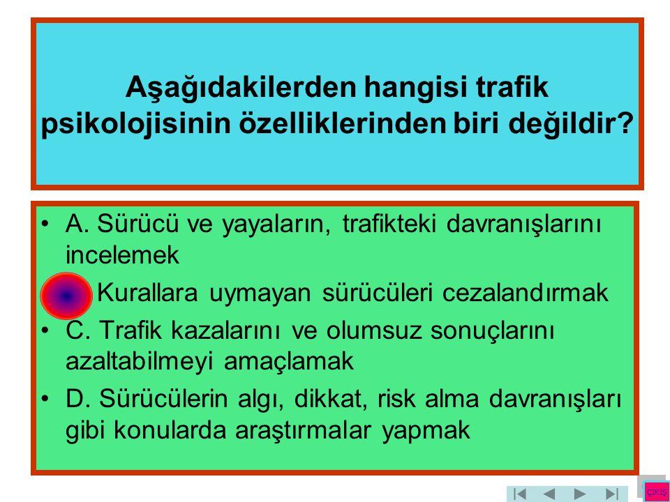 Aşağıdakilerden hangisi trafik psikolojisinin özelliklerinden biri değildir? •A. Sürücü ve yayaların, trafikteki davranışlarını incelemek •B. Kurallar