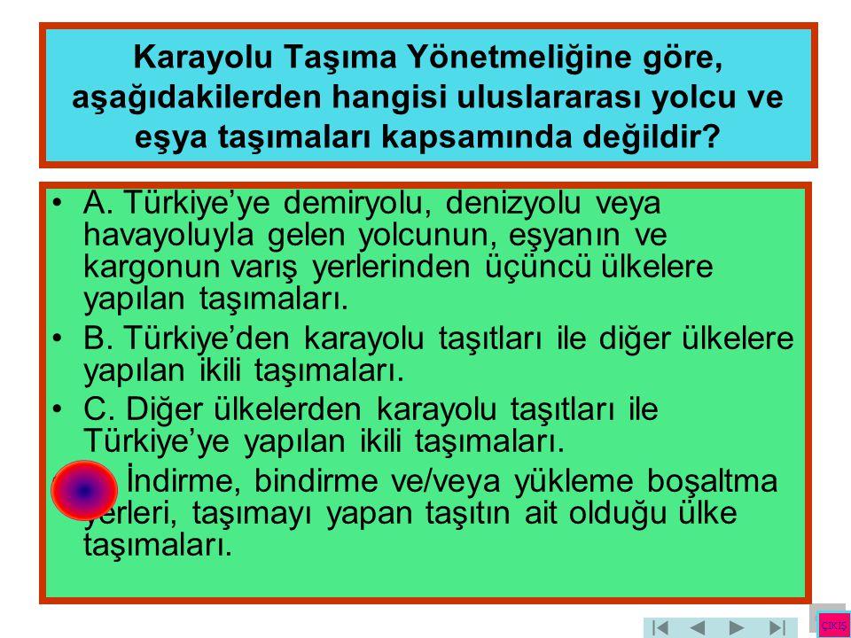 Karayolu Taşıma Yönetmeliğine göre, aşağıdakilerden hangisi uluslararası yolcu ve eşya taşımaları kapsamında değildir? •A. Türkiye'ye demiryolu, deniz