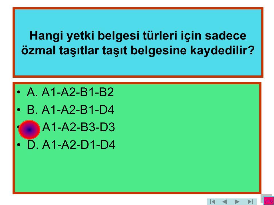 Hangi yetki belgesi türleri için sadece özmal taşıtlar taşıt belgesine kaydedilir? •A. A1-A2-B1-B2 •B. A1-A2-B1-D4 •C. A1-A2-B3-D3 •D. A1-A2-D1-D4 ÇIK