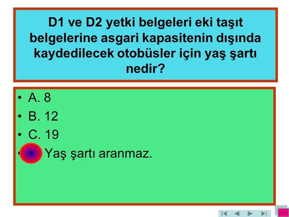 D1 ve D2 yetki belgeleri eki taşıt belgelerine asgari kapasitenin dışında kaydedilecek otobüsler için yaş şartı nedir? •A. 8 •B. 12 •C. 19 •D. Yaş şar
