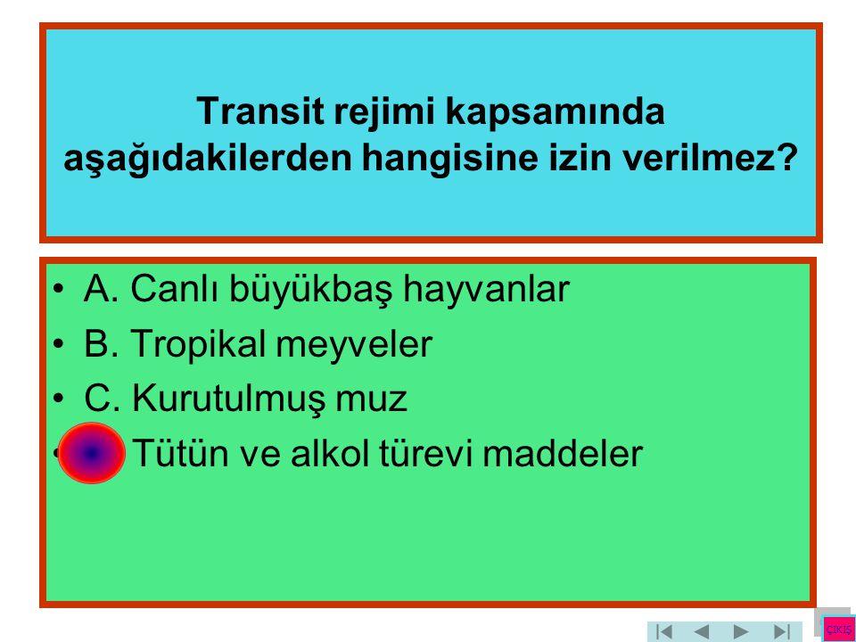 Transit rejimi kapsamında aşağıdakilerden hangisine izin verilmez? •A. Canlı büyükbaş hayvanlar •B. Tropikal meyveler •C. Kurutulmuş muz •D. Tütün ve