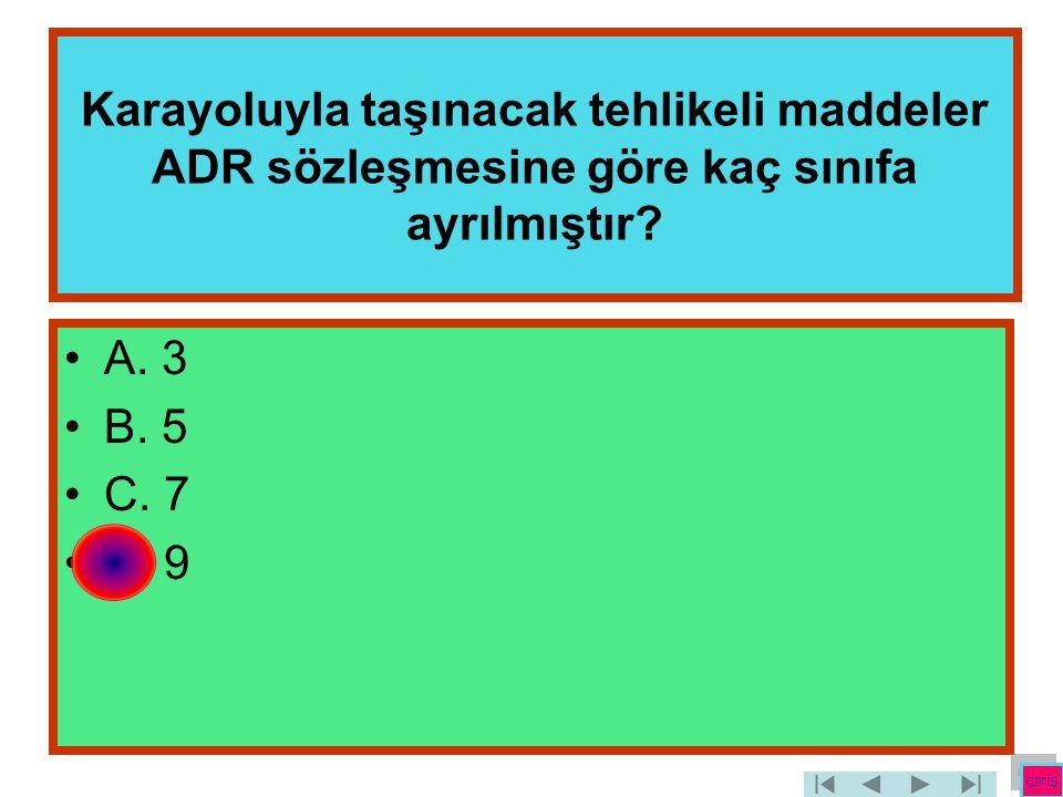 Karayoluyla taşınacak tehlikeli maddeler ADR sözleşmesine göre kaç sınıfa ayrılmıştır? •A. 3 •B. 5 •C. 7 •D. 9 ÇIKIŞ
