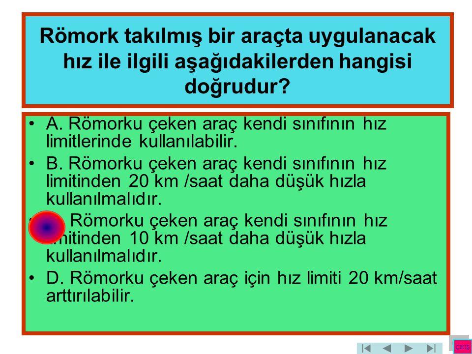 Römork takılmış bir araçta uygulanacak hız ile ilgili aşağıdakilerden hangisi doğrudur? •A. Römorku çeken araç kendi sınıfının hız limitlerinde kullan