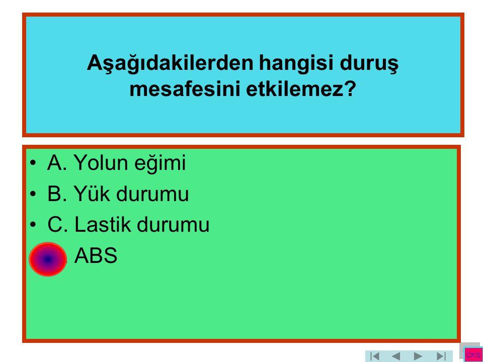 Aşağıdakilerden hangisi duruş mesafesini etkilemez? •A. Yolun eğimi •B. Yük durumu •C. Lastik durumu •D. ABS ÇIKIŞ