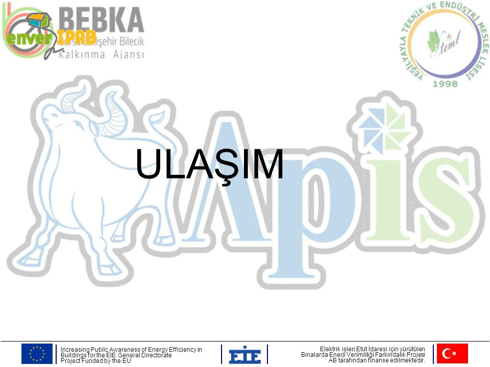 ULAŞIM Increasing Public Awareness of Energy Efficiency in Buildings for the EIE General Directorate Project Funded by the EU Elektrik işleri Etüt İda