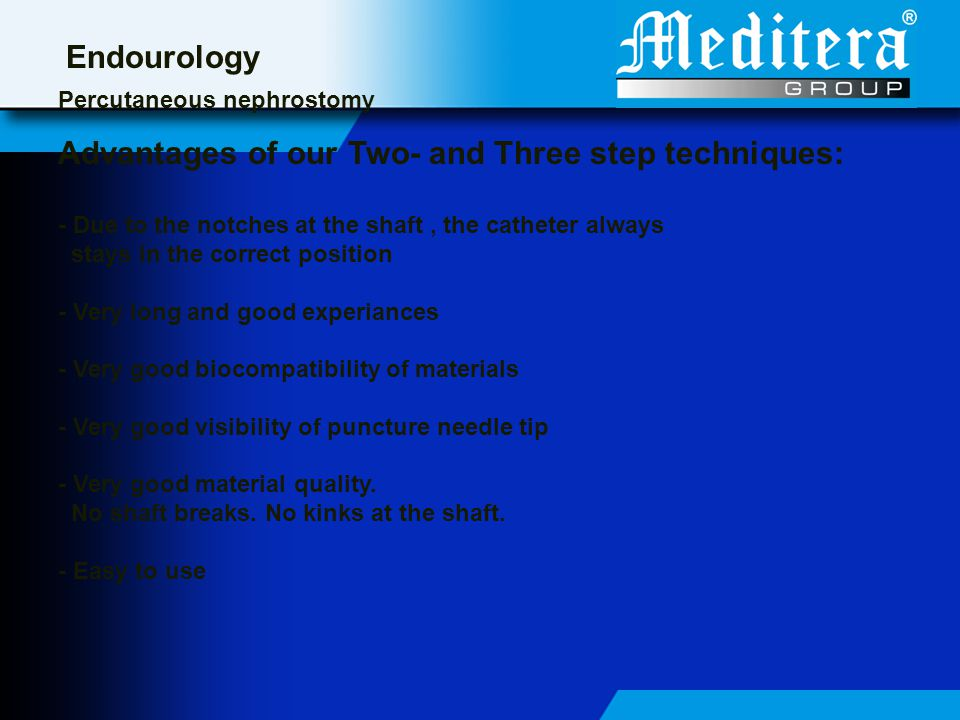 Endourology Percutaneous nephrostomy Advantages of our Two- and Three step techniques: - Due to the notches at the shaft, the catheter always stays in