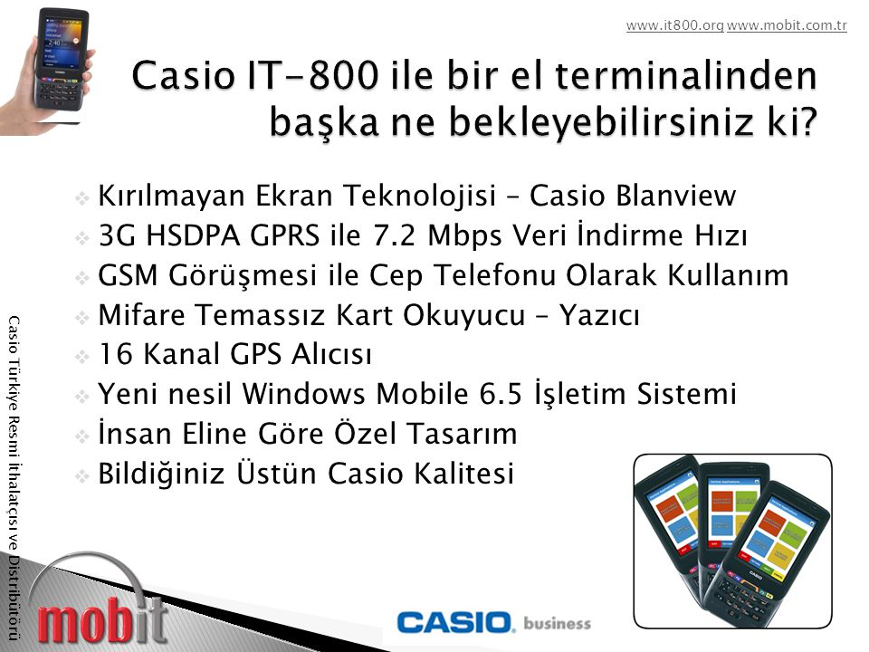www.it800.orgwww.it800.org www.mobit.com.trwww.mobit.com.tr Casio Türkiye Resmi İthalatçısı ve Distribütörü  Her Türlü Koşulda Hızlı Veri Toplama ve İletişim Yeni Casio It-800 sunduğu zengin kablosuz bağlantı seçenekleri ile her türlü koşulda her turlu uygulama için hızlı veri toplama ve iletişim olanağı sağlar.