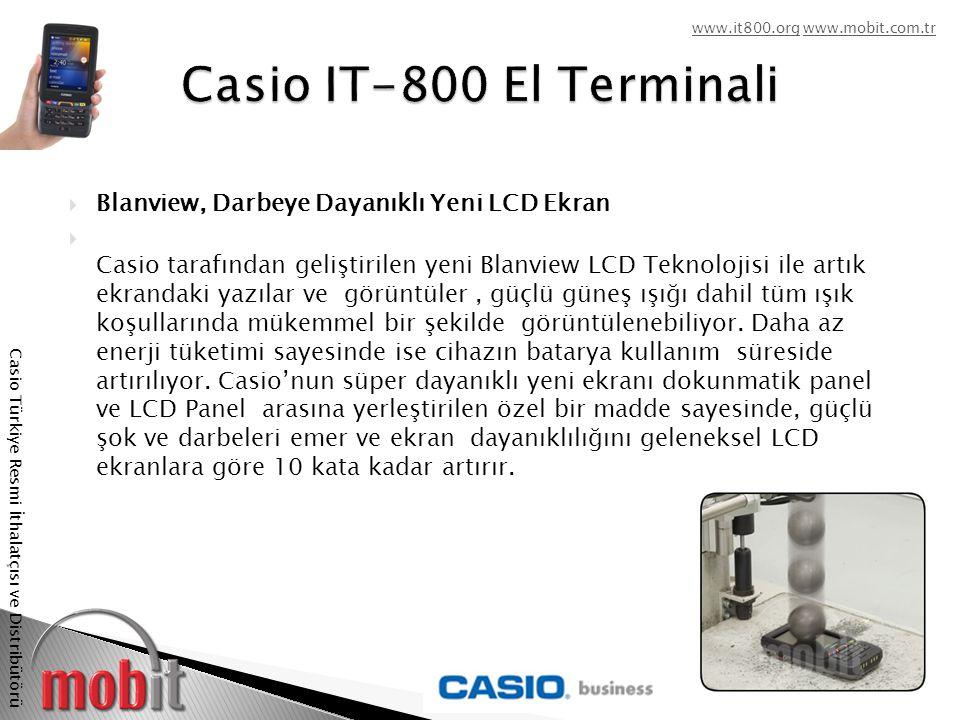www.it800.orgwww.it800.org www.mobit.com.trwww.mobit.com.tr Casio Türkiye Resmi İthalatçısı ve Distribütörü  Blanview, Darbeye Dayanıklı Yeni LCD Ekran  Casio tarafından geliştirilen yeni Blanview LCD Teknolojisi ile artık ekrandaki yazılar ve görüntüler, güçlü güneş ışığı dahil tüm ışık koşullarında mükemmel bir şekilde görüntülenebiliyor.
