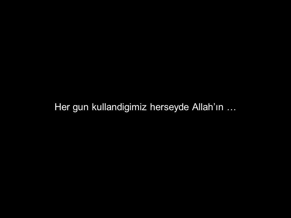 Her gun kullandigimiz herseyde Allah'ın …