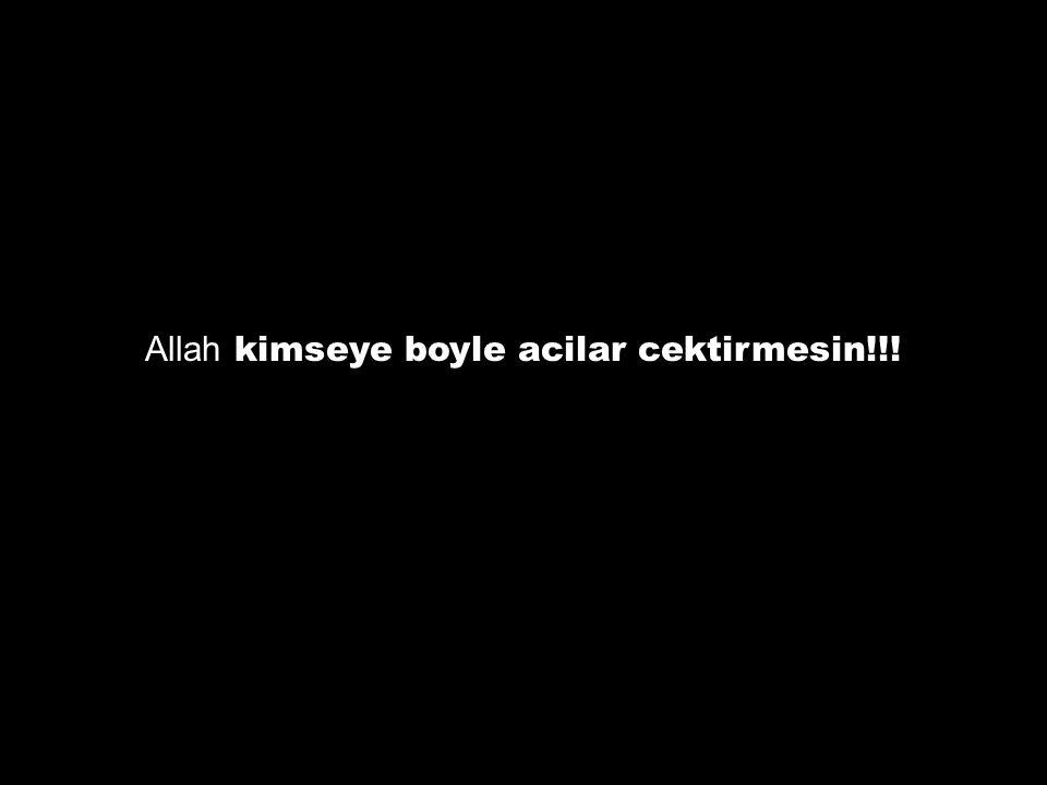 Allah kimseye boyle acilar cektirmesin!!!