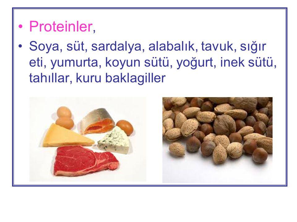 •Proteinler, •Soya, süt, sardalya, alabalık, tavuk, sığır eti, yumurta, koyun sütü, yoğurt, inek sütü, tahıllar, kuru baklagiller