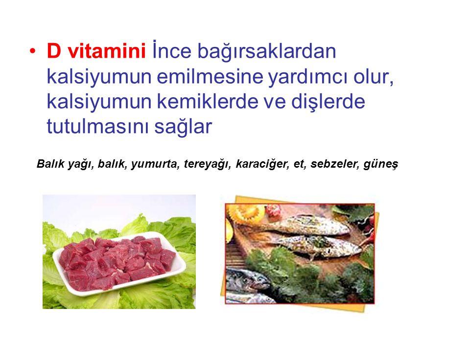 •D vitamini İnce bağırsaklardan kalsiyumun emilmesine yardımcı olur, kalsiyumun kemiklerde ve dişlerde tutulmasını sağlar Balık yağı, balık, yumurta, tereyağı, karaciğer, et, sebzeler, güneş
