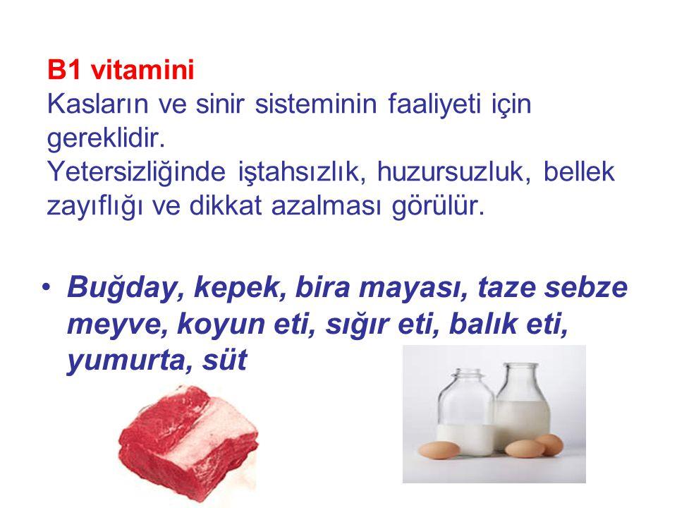 B2 vitamini Eksikliğinde dilde kızarma, yanma hissi, ağız çevresi ve dudaklarda kızarma, tahriş, çatlaklar, gözlerde kaşıntı, yanma hissi, katarakt oluşumu, saçların dökülmesi, çocuklarda büyüme yavaşlaması, kilo kaybı, sindirim sorunları oluşur •Karaciğer, böbrek, buğday unu, patates, et, süt, yumurta, peynir, kepek, yeşil sebzeler, havuç, fındık, yer fıstığı, mercimek