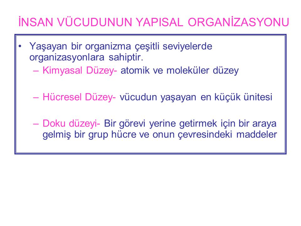 İNSAN VÜCUDUNUN YAPISAL ORGANİZASYONU •Yaşayan bir organizma çeşitli seviyelerde organizasyonlara sahiptir.