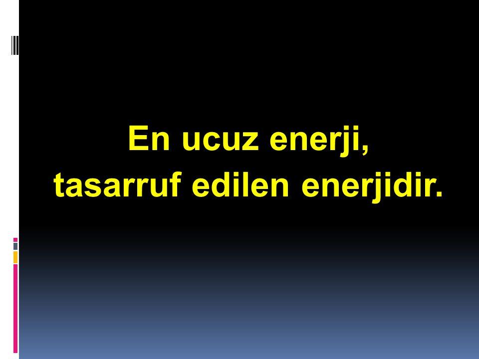 Kaynaklar … : 1.Çevre ve Orman Bakanlığı Enerji ve Su Tasarrufu Dosyası 2.