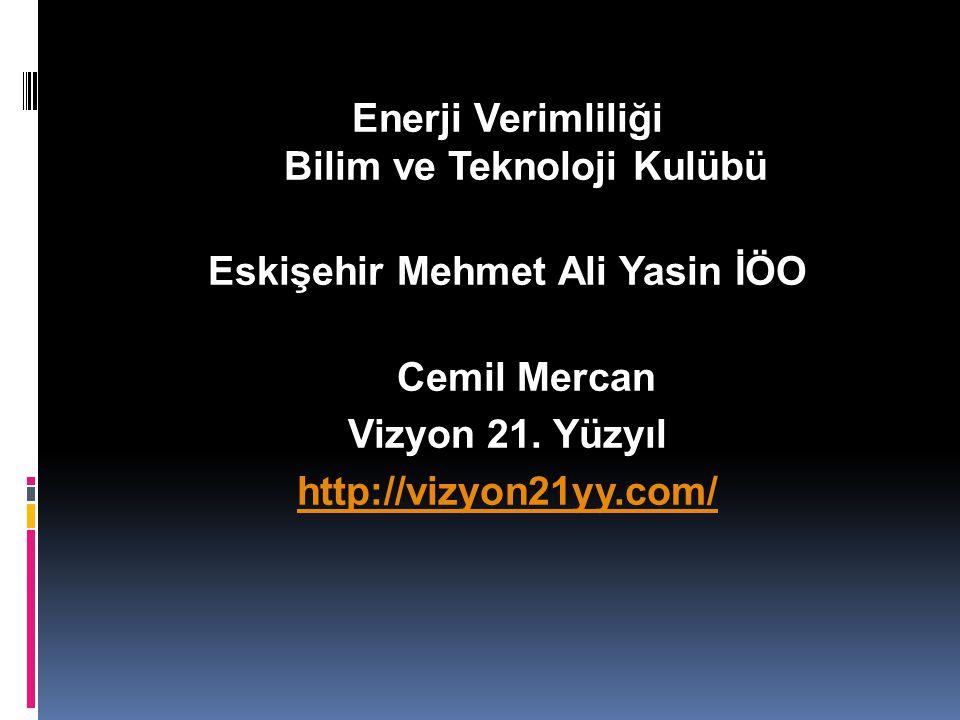 Enerji Verimliliği Bilim ve Teknoloji Kulübü Eskişehir Mehmet Ali Yasin İÖO Cemil Mercan Vizyon 21.
