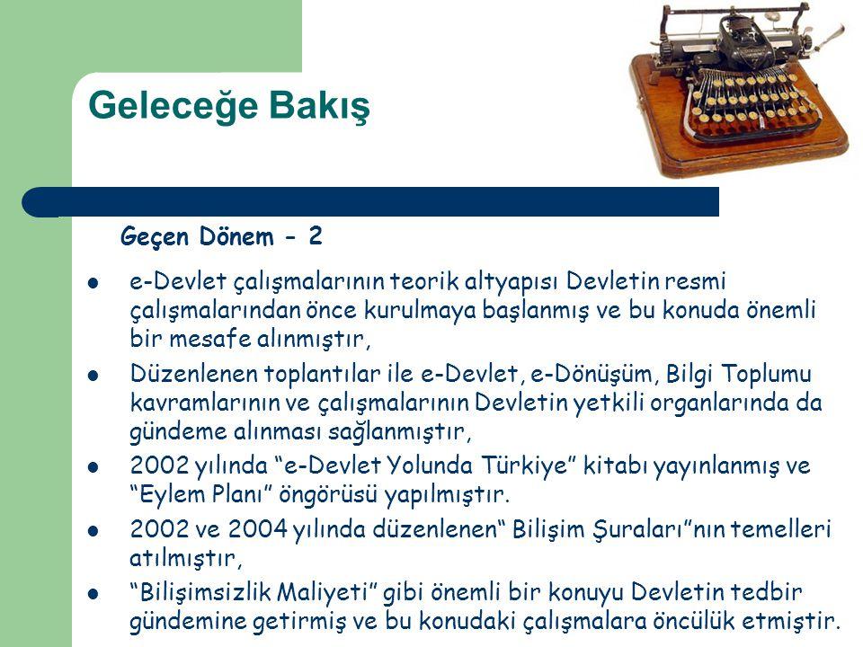 Geleceğe Bakış Geçen Dönem - 2  e-Devlet çalışmalarının teorik altyapısı Devletin resmi çalışmalarından önce kurulmaya başlanmış ve bu konuda önemli bir mesafe alınmıştır,  Düzenlenen toplantılar ile e-Devlet, e-Dönüşüm, Bilgi Toplumu kavramlarının ve çalışmalarının Devletin yetkili organlarında da gündeme alınması sağlanmıştır,  2002 yılında e-Devlet Yolunda Türkiye kitabı yayınlanmış ve Eylem Planı öngörüsü yapılmıştır.