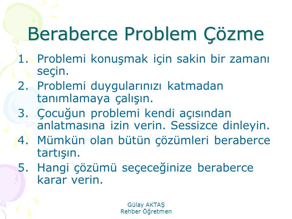 Gülay AKTAŞ Rehber Öğretmen Beraberce Problem Çözme 1.Problemi konuşmak için sakin bir zamanı seçin. 2.Problemi duygularınızı katmadan tanımlamaya çal