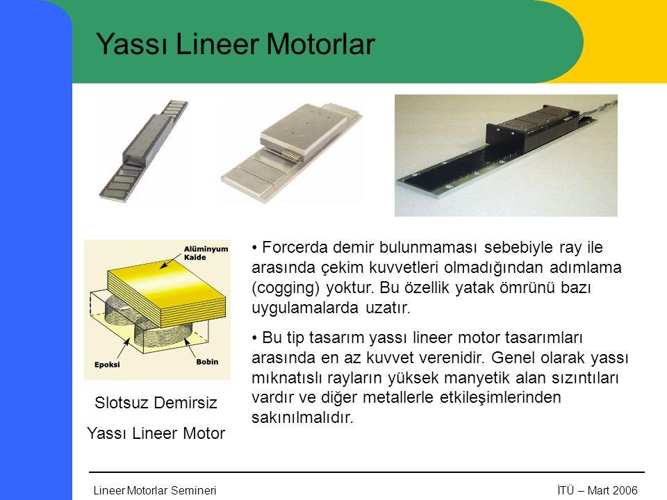Lineer Motorlar SemineriİTÜ – Mart 2006 Yassı Lineer Motorlar Slotsuz Demirsiz Yassı Lineer Motor • Forcerda demir bulunmaması sebebiyle ray ile arasında çekim kuvvetleri olmadığından adımlama (cogging) yoktur.