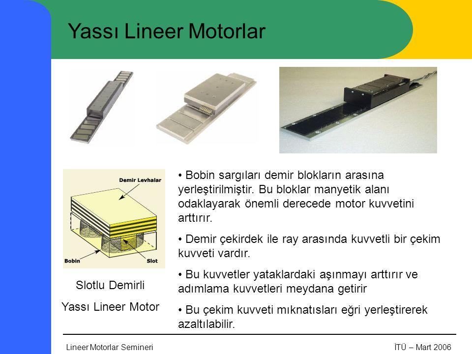 Lineer Motorlar SemineriİTÜ – Mart 2006 Yassı Lineer Motorlar Slotlu Demirli Yassı Lineer Motor • Bobin sargıları demir blokların arasına yerleştirilmiştir.