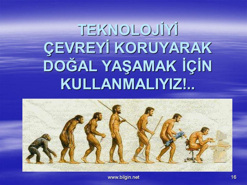 www.bilgin.net16 TEKNOLOJİYİ ÇEVREYİ KORUYARAK DOĞAL YAŞAMAK İÇİN KULLANMALIYIZ!..
