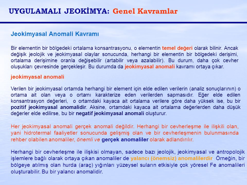 Jeokimyasal Anomali Kavramı Bir elementin bir bölgedeki ortalama konsantrasyonu, o elementin temel değeri olarak bilinir. Ancak değişik jeolojik ve je
