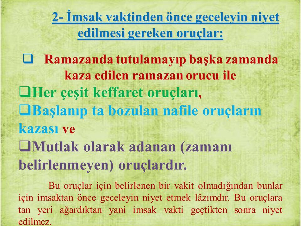 2- İmsak vaktinden önce geceleyin niyet edilmesi gereken oruçlar:  Ramazanda tutulamayıp başka zamanda kaza edilen ramazan orucu ile  Her çeşit keff