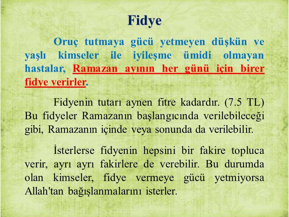 Fidye Oruç tutmaya gücü yetmeyen düşkün ve yaşlı kimseler ile iyileşme ümidi olmayan hastalar, Ramazan ayının her günü için birer fidye verirler. Fidy