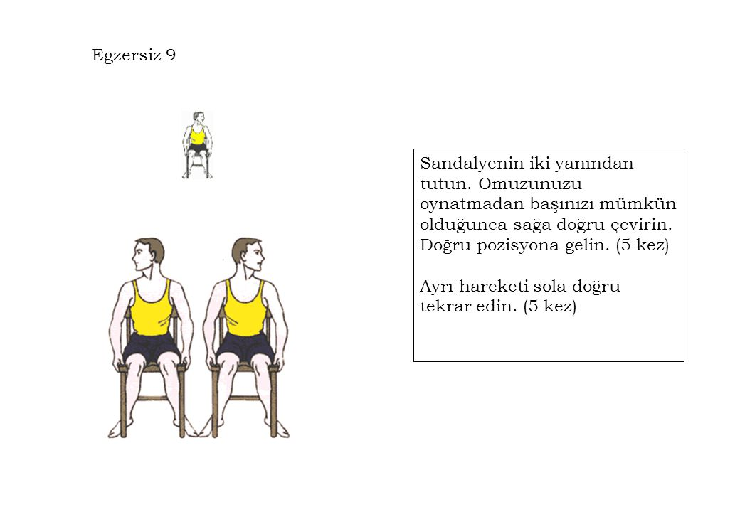 Egzersiz 9 Sandalyenin iki yanından tutun. Omuzunuzu oynatmadan başınızı mümkün olduğunca sağa doğru çevirin. Doğru pozisyona gelin. (5 kez) Ayrı hare