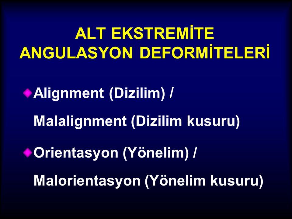 ALT EKSTREMİTE ANGULASYON DEFORMİTELERİ Alignment (Dizilim) / Malalignment (Dizilim kusuru) Orientasyon (Yönelim) / Malorientasyon (Yönelim kusuru)