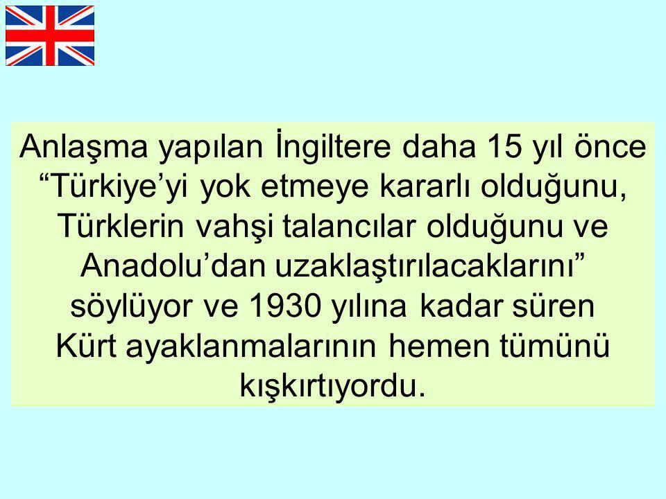 Anlaşma yapılan İngiltere daha 15 yıl önce Türkiye'yi yok etmeye kararlı olduğunu, Türklerin vahşi talancılar olduğunu ve Anadolu'dan uzaklaştırılacaklarını söylüyor ve 1930 yılına kadar süren Kürt ayaklanmalarının hemen tümünü kışkırtıyordu.
