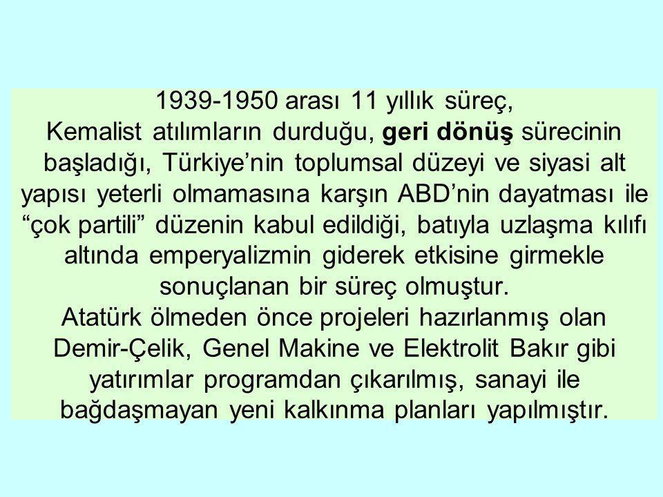 1939-1950 arası 11 yıllık süreç, Kemalist atılımların durduğu, geri dönüş sürecinin başladığı, Türkiye'nin toplumsal düzeyi ve siyasi alt yapısı yeterli olmamasına karşın ABD'nin dayatması ile çok partili düzenin kabul edildiği, batıyla uzlaşma kılıfı altında emperyalizmin giderek etkisine girmekle sonuçlanan bir süreç olmuştur.