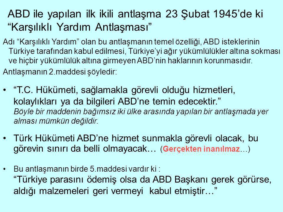 ABD ile yapılan ilk ikili antlaşma 23 Şubat 1945'de ki Karşılıklı Yardım Antlaşması Adı Karşılıklı Yardım olan bu antlaşmanın temel özelliği, ABD isteklerinin Türkiye tarafından kabul edilmesi, Türkiye'yi ağır yükümlülükler altına sokması ve hiçbir yükümlülük altına girmeyen ABD'nin haklarının korunmasıdır.