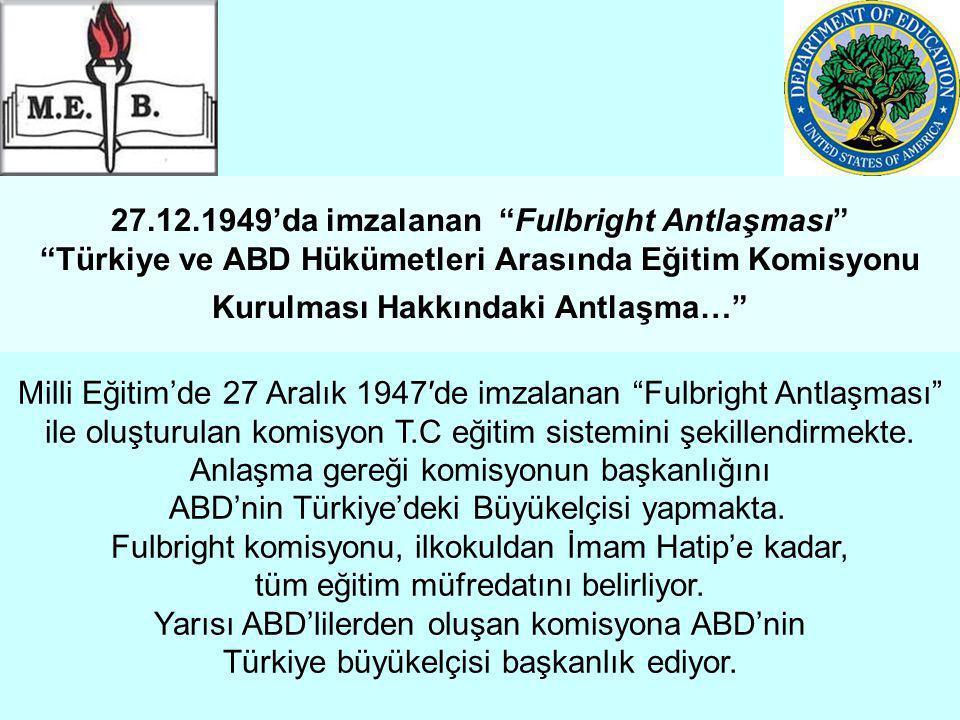 27.12.1949'da imzalanan Fulbright Antlaşması Türkiye ve ABD Hükümetleri Arasında Eğitim Komisyonu Kurulması Hakkındaki Antlaşma… Milli Eğitim'de 27 Aralık 1947′de imzalanan Fulbright Antlaşması ile oluşturulan komisyon T.C eğitim sistemini şekillendirmekte.
