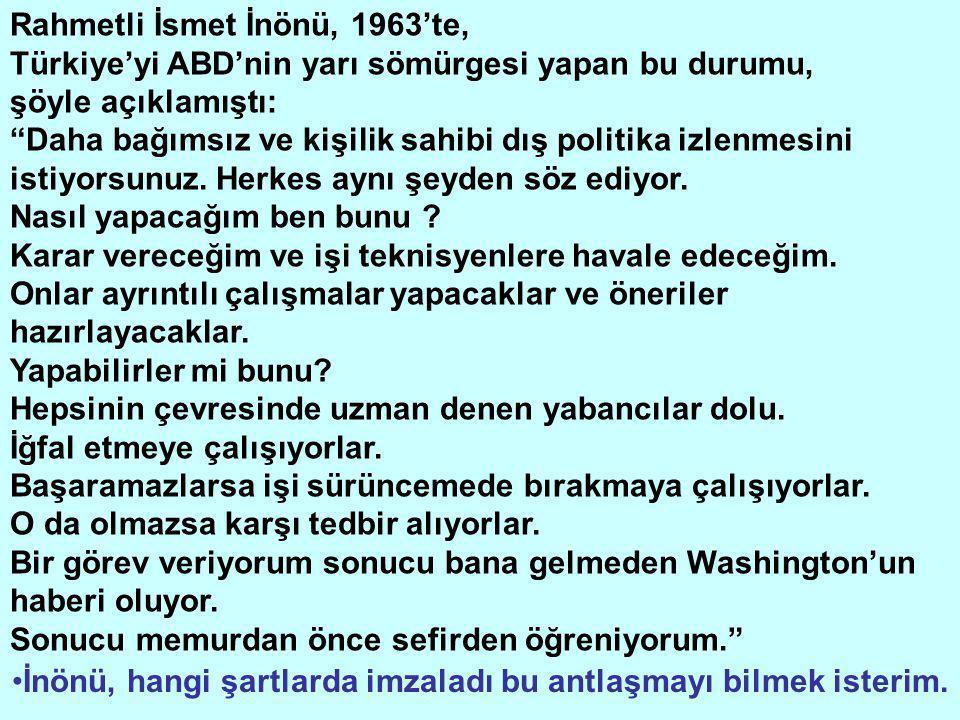 Rahmetli İsmet İnönü, 1963'te, Türkiye'yi ABD'nin yarı sömürgesi yapan bu durumu, şöyle açıklamıştı: Daha bağımsız ve kişilik sahibi dış politika izlenmesini istiyorsunuz.