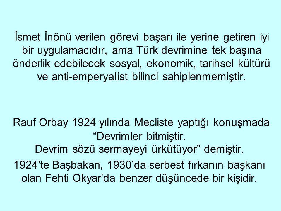 İsmet İnönü verilen görevi başarı ile yerine getiren iyi bir uygulamacıdır, ama Türk devrimine tek başına önderlik edebilecek sosyal, ekonomik, tarihsel kültürü ve anti-emperyalist bilinci sahiplenmemiştir.
