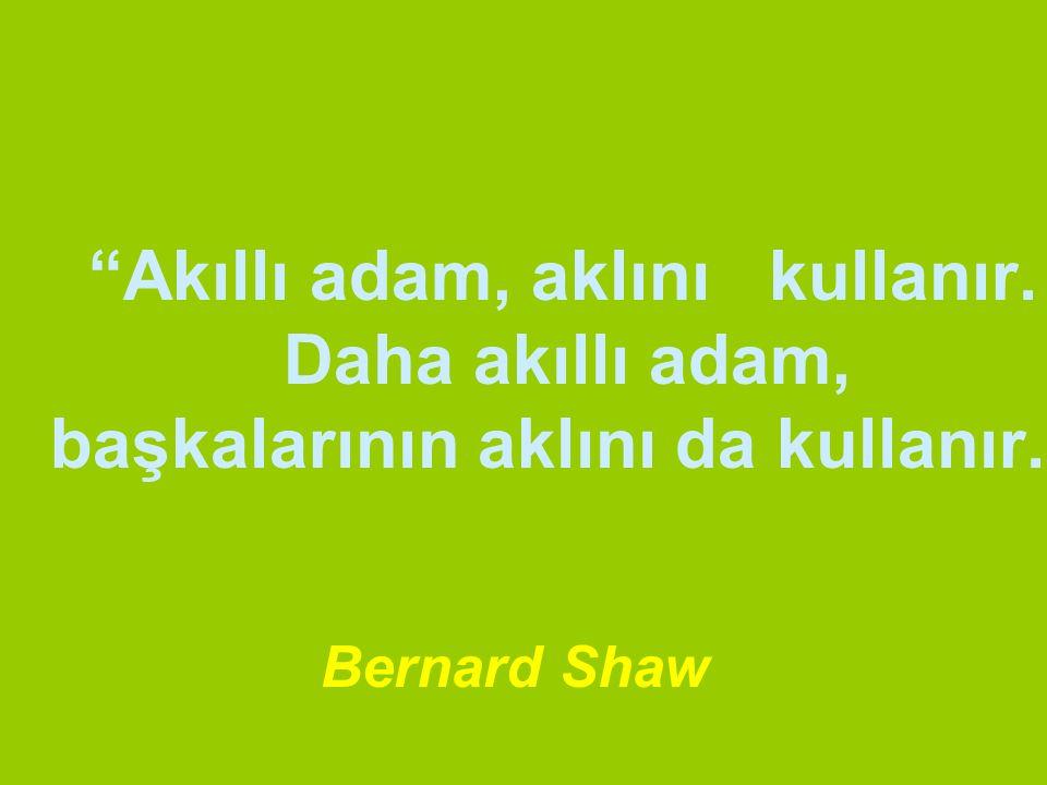 """""""Akıllı adam, aklını kullanır. Daha akıllı adam, başkalarının aklını da kullanır."""" Bernard Shaw"""