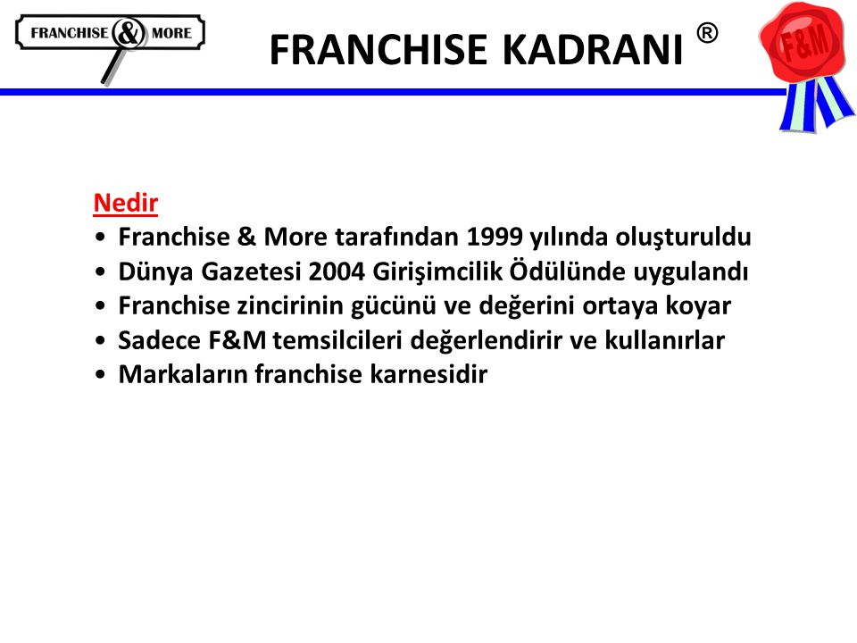 FRANCHISE KADRANI ® Nedir •Franchise & More tarafından 1999 yılında oluşturuldu •Dünya Gazetesi 2004 Girişimcilik Ödülünde uygulandı •Franchise zincirinin gücünü ve değerini ortaya koyar •Sadece F&M temsilcileri değerlendirir ve kullanırlar •Markaların franchise karnesidir