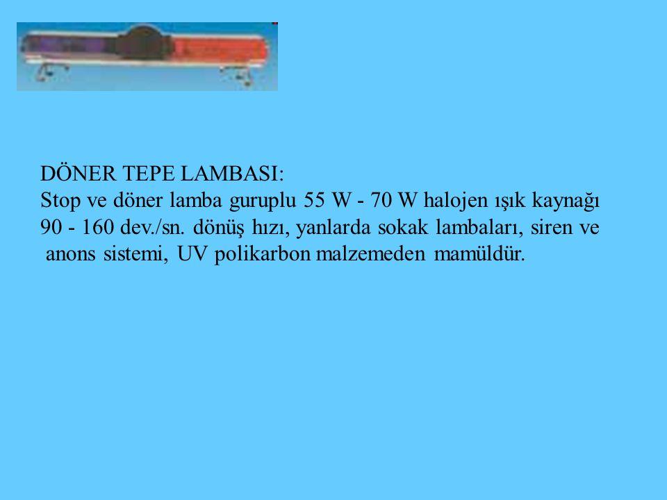 DÖNER TEPE LAMBASI: Stop ve döner lamba guruplu 55 W - 70 W halojen ışık kaynağı 90 - 160 dev./sn. dönüş hızı, yanlarda sokak lambaları, siren ve anon