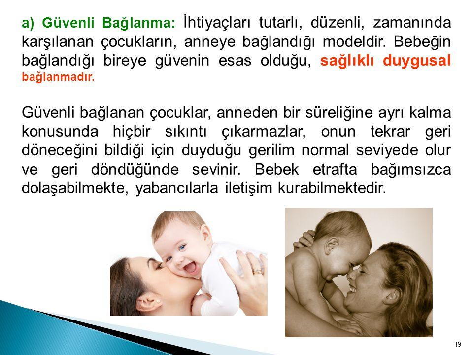 19 a) Güvenli Bağlanma: İhtiyaçları tutarlı, düzenli, zamanında karşılanan çocukların, anneye bağlandığı modeldir. Bebeğin bağlandığı bireye güvenin e