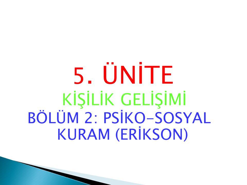 5. ÜNİTE KİŞİLİK GELİŞİMİ BÖLÜM 2: PSİKO-SOSYAL KURAM (ERİKSON)