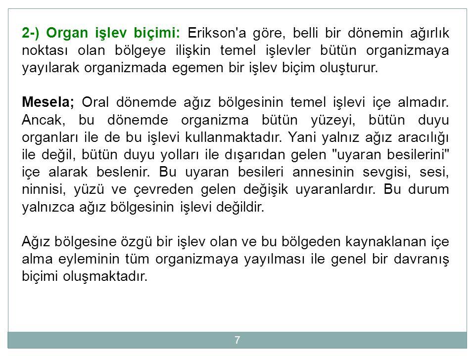 7 2-) Organ işlev biçimi: Erikson'a göre, belli bir dönemin ağırlık noktası olan bölgeye ilişkin temel işlevler bütün organizmaya yayılarak organizmad