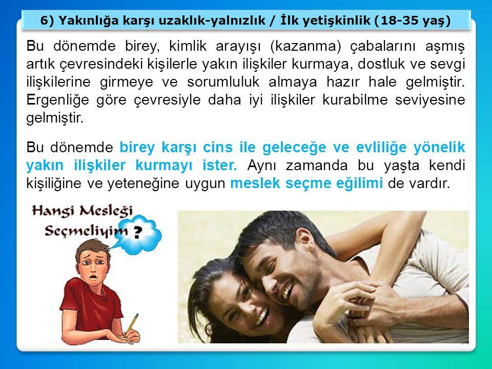 71 6) Yakınlığa karşı uzaklık-yalnızlık / İlk yetişkinlik (18-35 yaş) Bu dönemde birey, kimlik arayışı (kazanma) çabalarını aşmış artık çevresindeki k