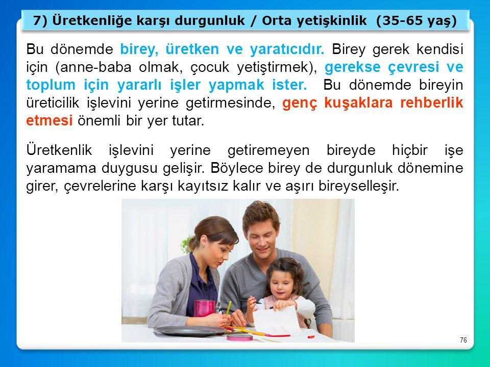 76 7) Üretkenliğe karşı durgunluk / Orta yetişkinlik (35-65 yaş) Bu dönemde birey, üretken ve yaratıcıdır. Birey gerek kendisi için (anne-baba olmak,